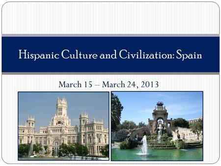 March 15 – March 24, 2013 Hispanic Culture and Civilization: Spain.