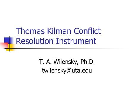 Thomas Kilman Conflict Resolution Instrument T. A. Wilensky, Ph.D.