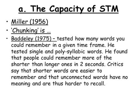 A. The Capacity of STM Miller (1956) 'Chunking' is … Baddeley (1975) – tested how many words you could remember in a given time frame. He tested single.