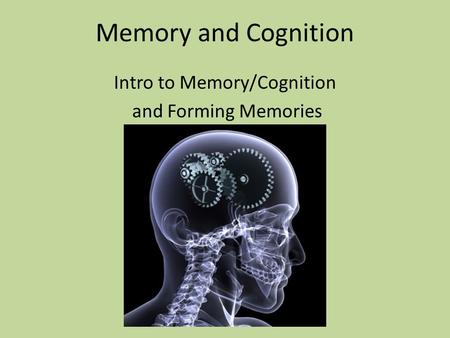 Memory and Cognition Intro to Memory/Cognition and Forming Memories.
