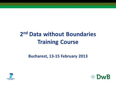 2 nd Data without Boundaries Training Course Bucharest, 13-15 February 2013.