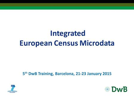 Integrated European Census Microdata 5 th DwB Training, Barcelona, 21-23 January 2015.