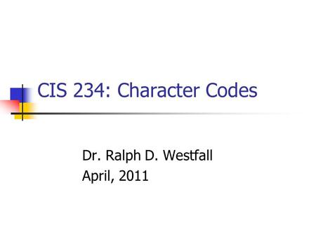CIS 234: Character Codes Dr. Ralph D. Westfall April, 2011.