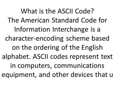 What is the ASCII Code? The American Standard Code for Information Interchange is a character-encoding scheme based on the ordering of the English alphabet.
