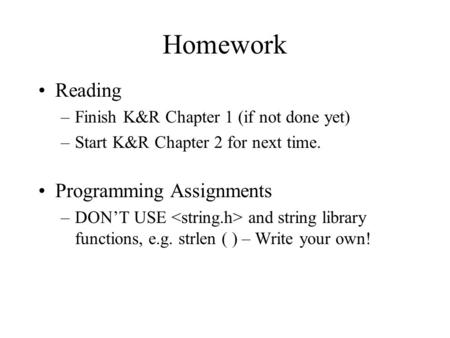 Homework Reading –Finish K&R Chapter 1 (if not done yet) –Start K&R Chapter 2 for next time. Programming Assignments –DON'T USE and string library functions,