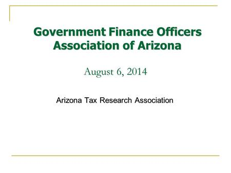 August 6, 2014 Arizona Tax Research Association Government Finance Officers Association of Arizona.
