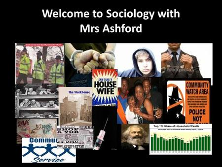 Welcome to Sociology with Mrs Ashford. Objectives: Names and Introductions Induction work, textbook, blog – www.stcmsoc.wordpress.com What is Sociology?