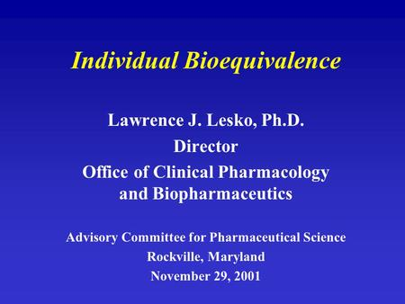 Individual Bioequivalence Lawrence J. Lesko, Ph.D. Director Office of Clinical Pharmacology and Biopharmaceutics Advisory Committee for Pharmaceutical.