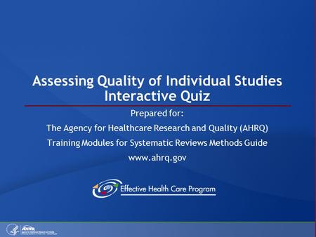 Assessing Quality of Individual Studies Interactive Quiz Prepared for: The Agency for Healthcare Research and Quality (AHRQ) Training Modules for Systematic.
