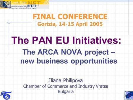 The PAN EU Initiatives: The ARCA NOVA project – new business opportunities FINAL CONFERENCE Gorizia, 14-15 April 2005 Iliana Philipova Chamber of Commerce.