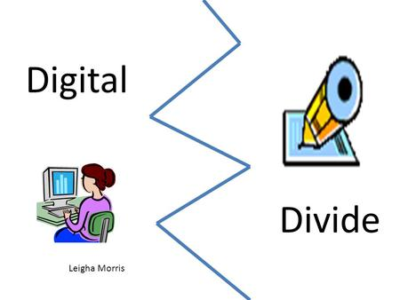"Digital Divide Leigha Morris. What is the Digital Divide? ""Digital Divide"" refers to the gap between those who can benefit from digital technology and."