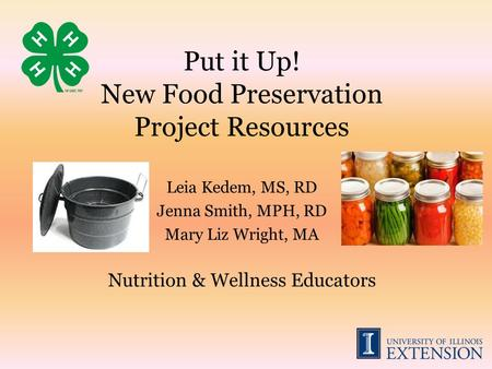 Put it Up! New Food Preservation Project Resources Leia Kedem, MS, RD Jenna Smith, MPH, RD Mary Liz Wright, MA Nutrition & Wellness Educators.