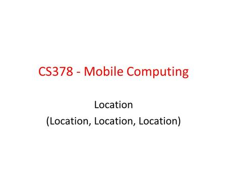 CS378 - Mobile Computing Location (Location, Location, Location)