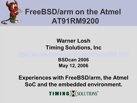 FreeBSD/arm on the Atmel AT91RM9200 Warner Losh Timing Solutions, Inc  BSDcan 2006 May 12, 2006 Experiences.