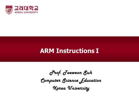 ARM Instructions I Prof. Taeweon Suh Computer Science Education Korea University.