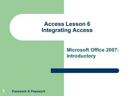 Pasewark & Pasewark 1 Access Lesson 6 Integrating Access Microsoft Office 2007: Introductory.