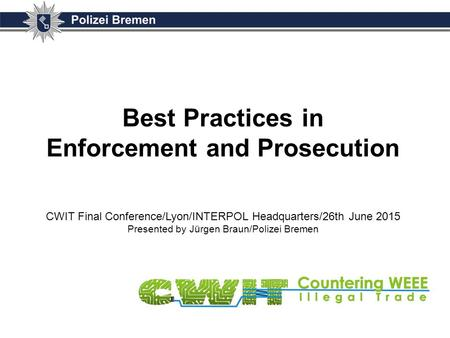 Best Practices in Enforcement and Prosecution CWIT Final Conference/Lyon/INTERPOL Headquarters/26th June 2015 Presented by Jürgen Braun/Polizei Bremen.