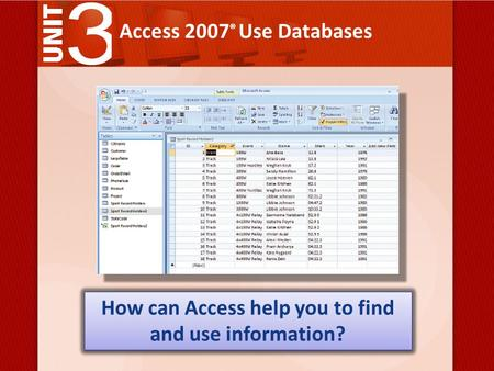 Access 2007 ® Use Databases How can Access help you to find and use information?