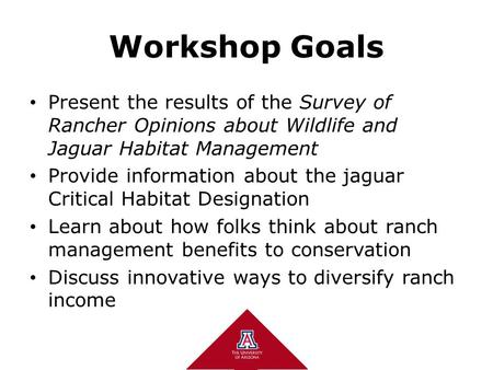 1 1 Workshop Goals Present the results of the Survey of Rancher Opinions about Wildlife and Jaguar Habitat Management Provide information about the jaguar.