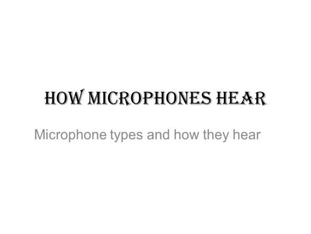 HOW MICROPHONES HEAR Microphone types and how they hear.