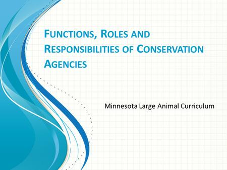 F UNCTIONS, R OLES <strong>AND</strong> R ESPONSIBILITIES OF C ONSERVATION A GENCIES Minnesota Large Animal Curriculum.