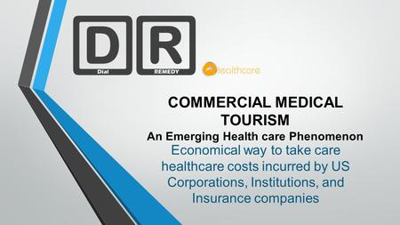 COMMERCIAL MEDICAL TOURISM An Emerging Health care Phenomenon Economical way to take care healthcare costs incurred by US Corporations, Institutions, and.