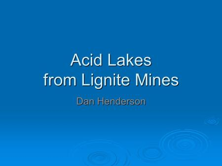 Acid Lakes from Lignite Mines Dan Henderson. Lignite  Brown/soft coal.  Used for steam electric power generation.  Mined in open pits.  Production.