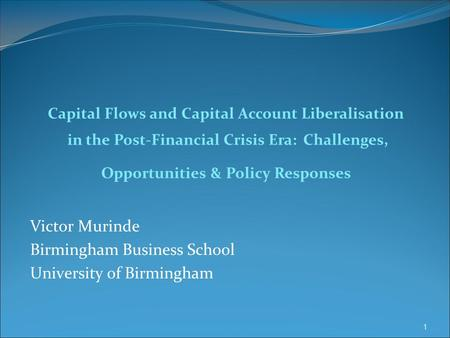 Victor Murinde Birmingham Business School University of Birmingham Capital Flows <strong>and</strong> Capital Account Liberalisation in the Post-Financial Crisis Era: Challenges,