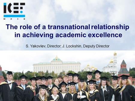 The role of a transnational relationship in achieving academic excellence S. Yakovlev, Director; J. Lockshin, Deputy Director.