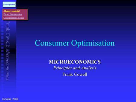 Frank Cowell: Microeconomics Consumer Optimisation MICROECONOMICS Principles and Analysis Frank Cowell Almost essential Firm: Optimisation Consumption: