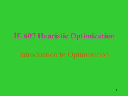 1 IE 607 Heuristic Optimization Introduction to Optimization.