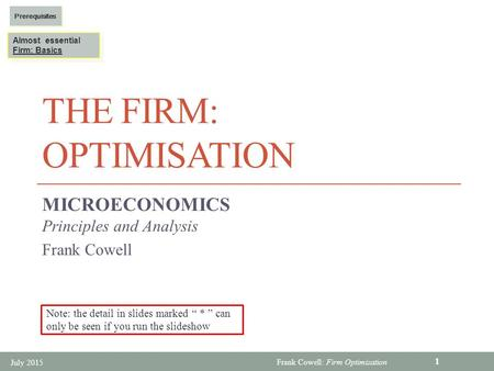 Frank Cowell: Firm Optimization THE FIRM: OPTIMISATION MICROECONOMICS Principles and Analysis Frank Cowell July 2015 1 Almost essential Firm: Basics Almost.