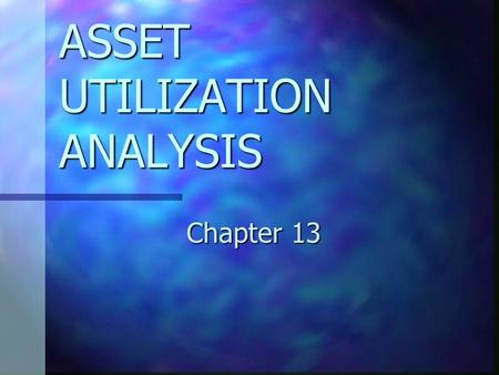 ASSET UTILIZATION ANALYSIS Chapter 13. CHAPTER 13 OBJECTIVES Explain how the definitions of investment, capital and assets affect asset utilization analysis.