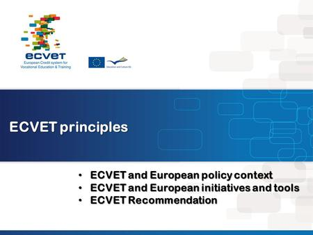 ECVET principles ECVET and European policy context ECVET and European policy context ECVET and European initiatives and tools ECVET and European initiatives.
