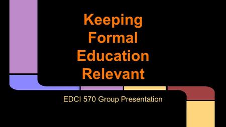 Keeping <strong>Formal</strong> <strong>Education</strong> Relevant EDCI 570 Group Presentation.