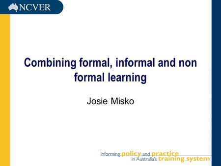Combining formal, informal and non formal learning Josie Misko.