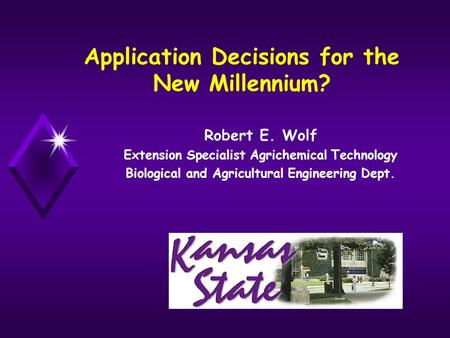 Application Decisions for the New Millennium? Robert E. Wolf Extension Specialist Agrichemical Technology Biological and Agricultural Engineering Dept.