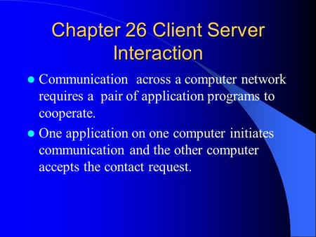 Chapter 26 Client Server Interaction Communication across a computer network requires a pair of application programs to cooperate. One application on one.
