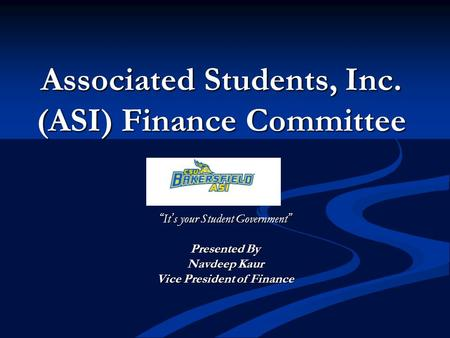 "Associated Students, Inc. (ASI) Finance Committee ""It's your Student Government"" Presented By Navdeep Kaur Vice President of Finance."