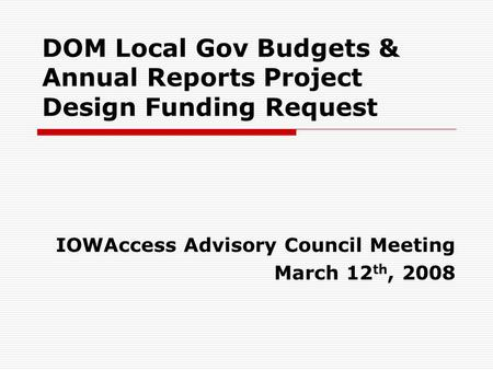 DOM Local Gov Budgets & Annual Reports Project Design Funding Request IOWAccess Advisory Council Meeting March 12 th, 2008.