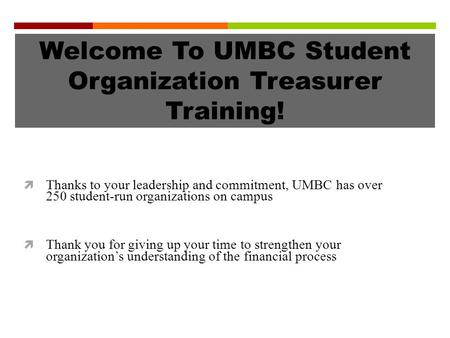 Welcome To UMBC Student Organization Treasurer Training!  Thanks to your leadership and commitment, UMBC has over 250 student-run organizations on campus.