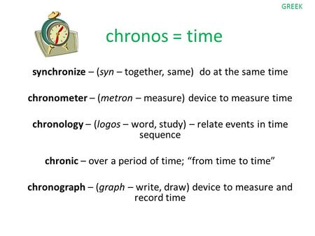 Chronos = time synchronize – (syn – together, same) do at the same time chronometer – (metron – measure) device to measure time chronology – (logos – word,
