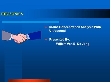 RHOSONICS In-line Concentration Analysis With Ultrasound Presented By: Willem Van B. De Jong.