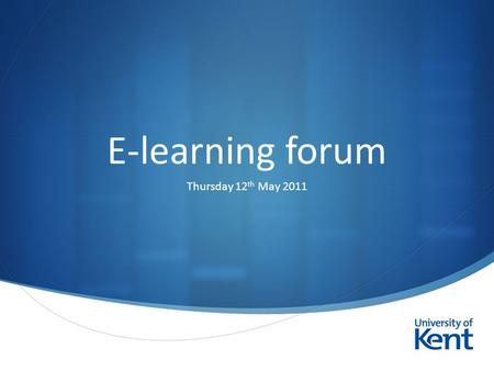  E-learning forum Thursday 12 th May 2011. Introductions Daniel Clark University Learning Technologist  Louise.