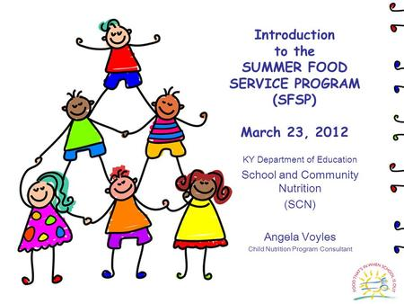 Introduction to the SUMMER FOOD SERVICE PROGRAM (SFSP) March 23, 2012 KY Department of Education School and Community Nutrition (SCN) Angela Voyles Child.