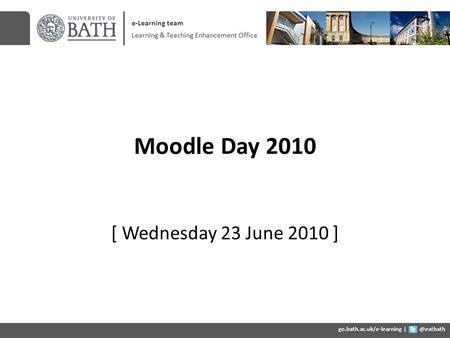 Moodle Day 2010 [ Wednesday 23 June 2010 ] e-Learning team Learning & Teaching Enhancement Office go.bath.ac.uk/e-learning