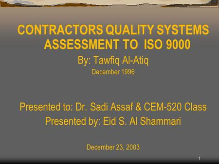 1 CONTRACTORS QUALITY SYSTEMS ASSESSMENT TO ISO 9000 By: Tawfiq Al-Atiq December 1996 Presented to: Dr. Sadi Assaf & CEM-520 Class Presented by: Eid S.