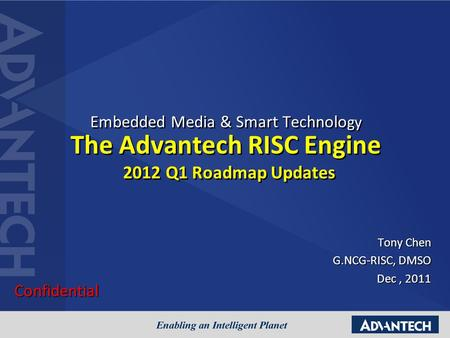 Embedded Media & Smart Technolo gy The Advantech RISC Engine 2012 Q1 Roadmap Updates Tony Chen G.NCG-RISC, DMSO Dec, 2011 Confidential.