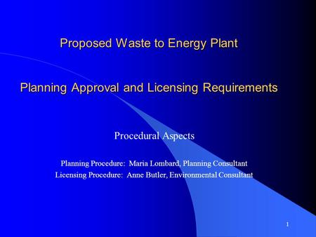 1 Proposed Waste to Energy Plant Planning Approval and Licensing Requirements Procedural Aspects Planning Procedure: Maria Lombard, Planning Consultant.