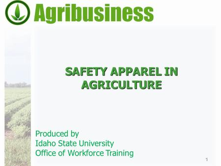 SAFETY APPAREL IN AGRICULTURE 1 Produced by Idaho State University Office of Workforce Training.